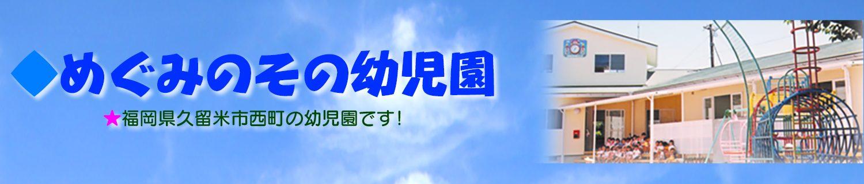 ★めぐみのその幼児園 | 福岡県久留米市の幼児園 | 少人数で自信と自立と自発性を身につける−伸び伸び保育で、すくすく成長